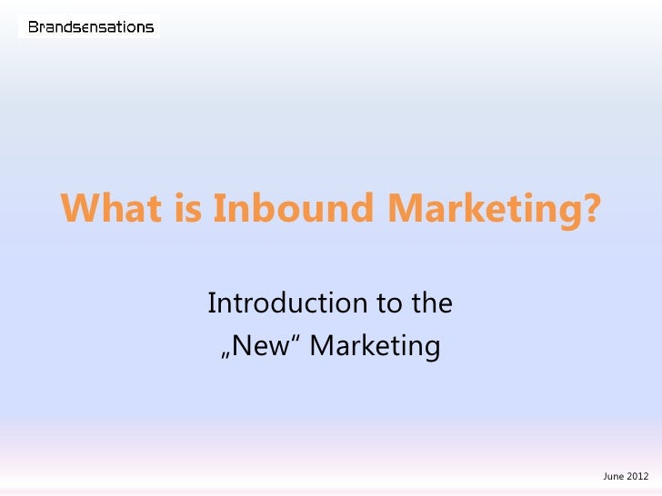 "What is Inbound Marketing?       Introduction to the        ""New"" Marketing                             June 2012"