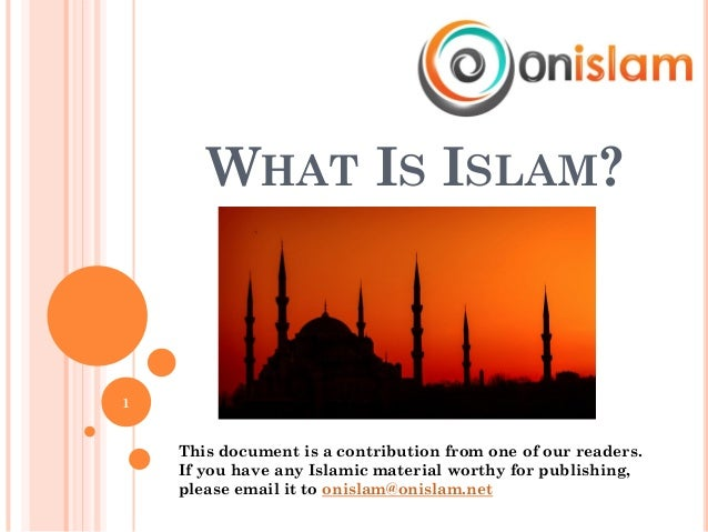 WHAT IS ISLAM? 1 This document is a contribution from one of our readers. If you have any Islamic material worthy for publ...