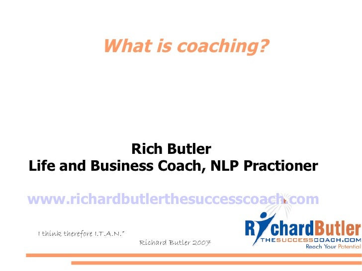 """What is coaching? Rich Butler  Life and Business Coach, NLP Practioner www.richardbutlerthesuccesscoach.com """" I think ther..."""