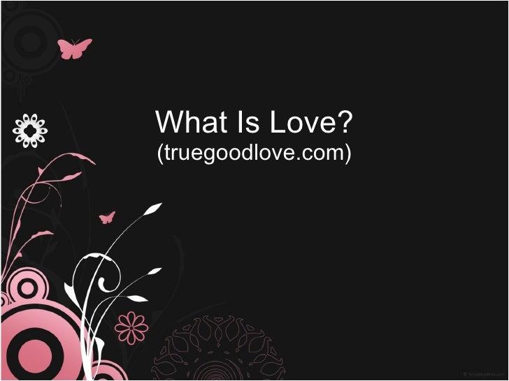 <ul>What Is Love? </ul><ul><li>(truegoodlove.com) </li></ul>