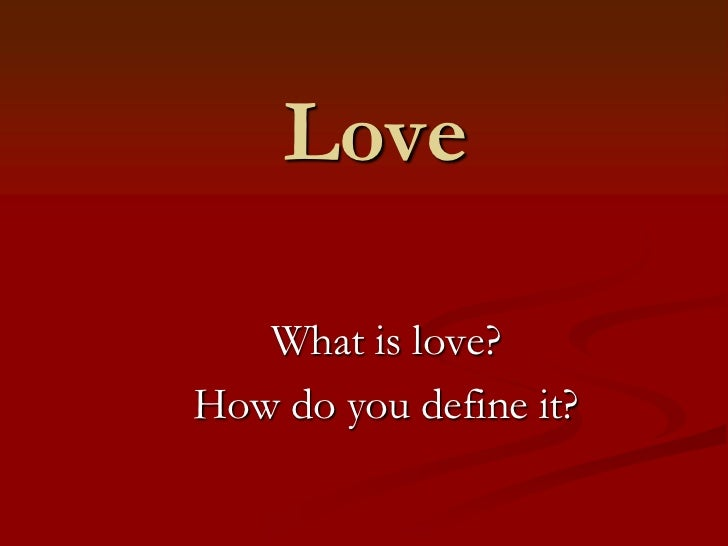 Love   What is love?How do you define it?