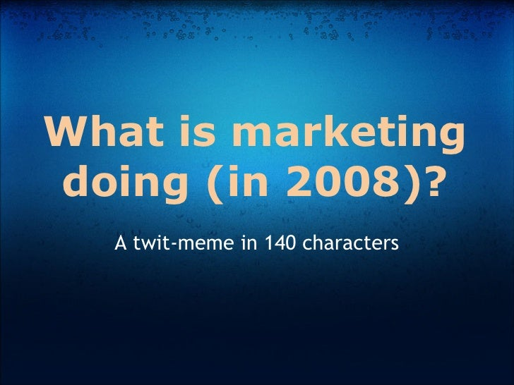 What is marketing doing (in 2008)?   A twit-meme in 140 characters