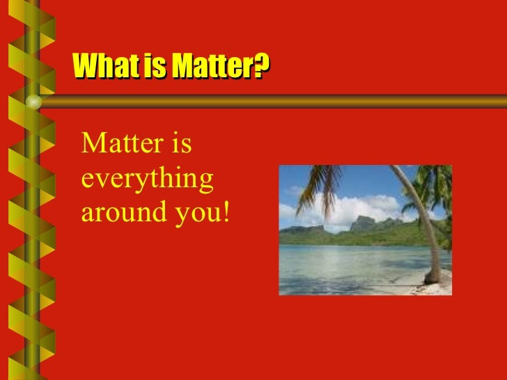 What is Matter? Matter is everything around you!