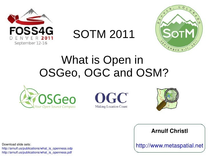 SOTM 2011 What is Open in  OSGeo, OGC and OSM? Download slide sets:  http://arnulf.us/publications/what_is_openness.odp   ...