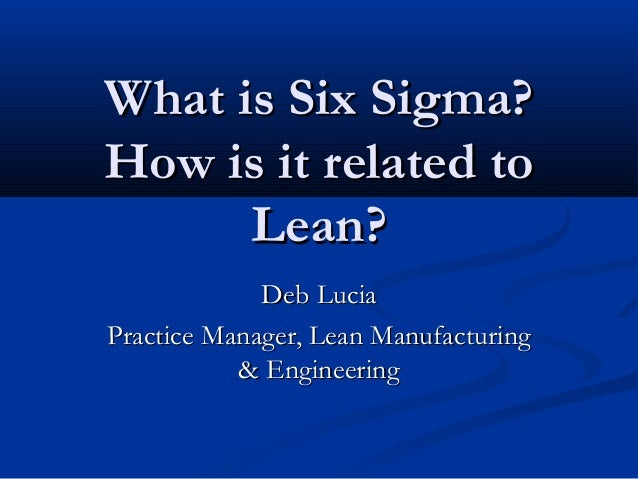 What is Six Sigma? How is it related to Lean? Deb Lucia Practice Manager, Lean Manufacturing & Engineering
