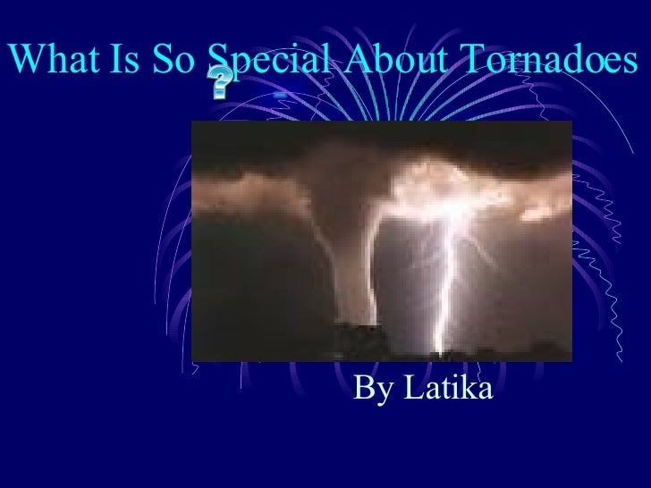 What Is So Special About Tornadoes  By Latika