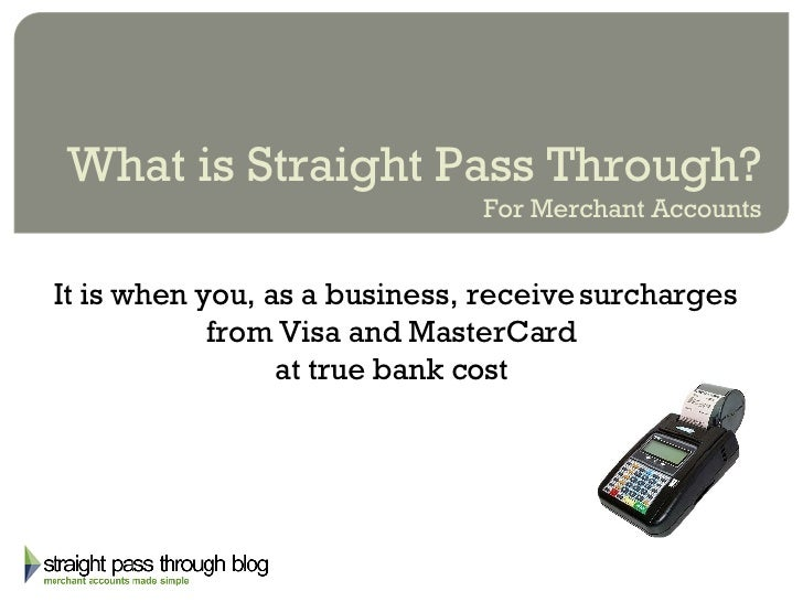 What is Straight Pass Through? For Merchant Accounts It is when you, as a business, receive surcharges from Visa and Maste...