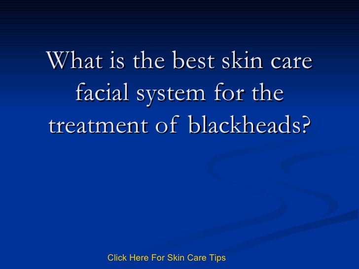 What is the best skin care facial system for the treatment of blackheads? Click   Here   For   Skin   Care   Tips