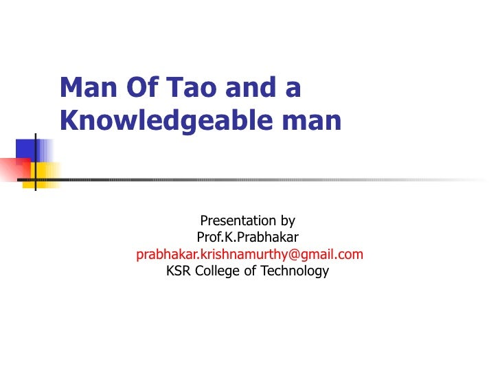 Man Of Tao and a Knowledgeable man  Presentation by  Prof.K.Prabhakar  [email_address] KSR College of Technology