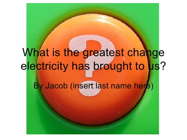 What is the greatest change electricity has brought to us? By Jacob (insert last name here)