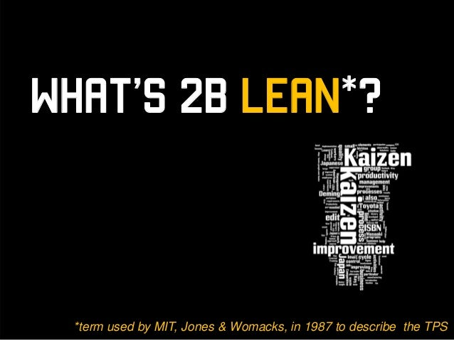 What's 2B Lean*?  *term used by MIT, Jones & Womacks, in 1987 to describe the TPS