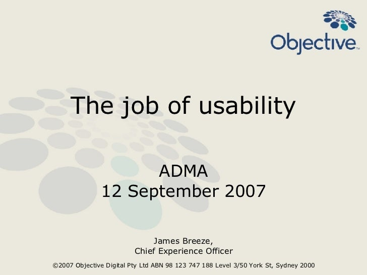 The job of usability ADMA 12 September 2007 James Breeze, Chief Experience Officer ©2007 Objective Digital Pty Ltd ABN 98 ...