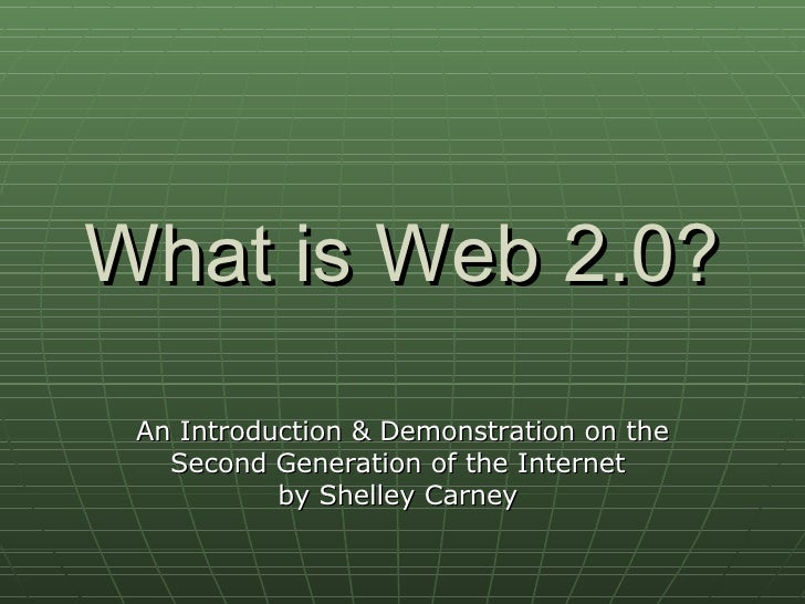 What is Web 2.0? An Introduction & Demonstration on the Second Generation of the Internet  by Shelley Carney
