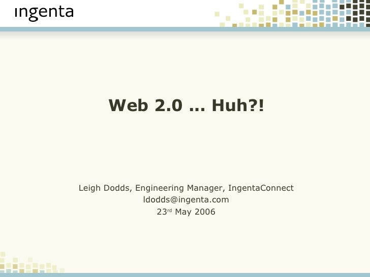 Web 2.0 ... Huh?! <ul><ul><li>Leigh Dodds, Engineering Manager, IngentaConnect </li></ul></ul><ul><ul><li>[email_address] ...