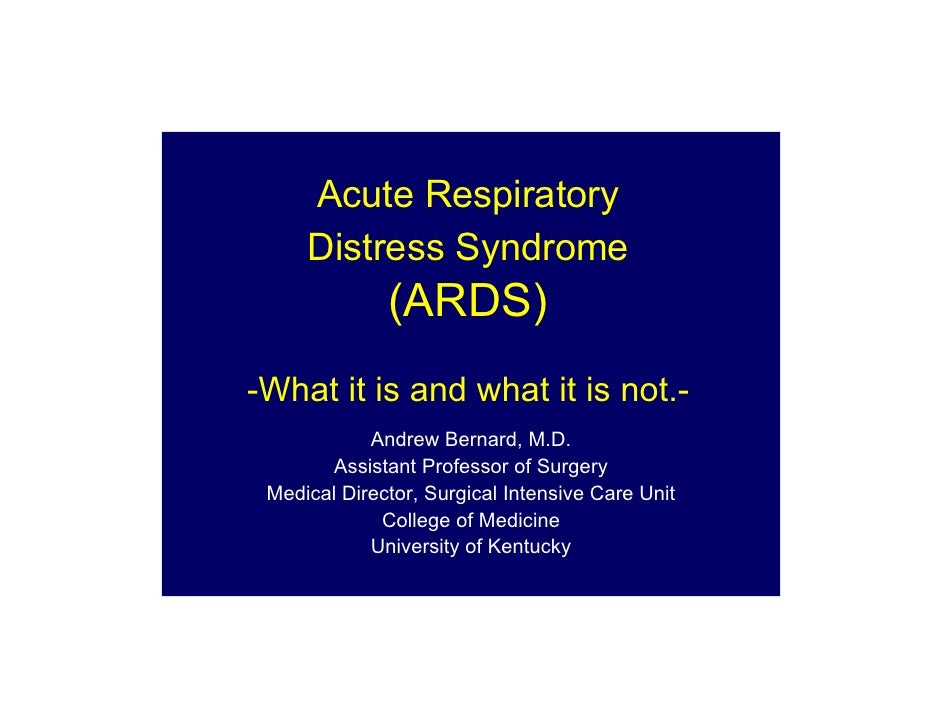 Acute Respiratory      Distress Syndrome               (ARDS) -What it is and what it is not.-             Andrew Bernard,...