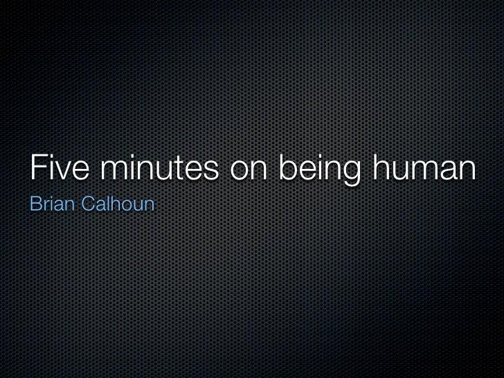Five minutes on being human Brian Calhoun