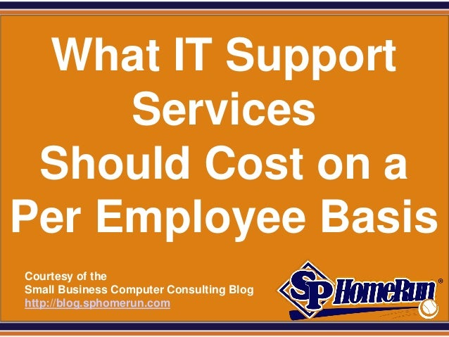 SPHomeRun.com What IT Support     Services Should Cost on aPer Employee Basis  Courtesy of the  Small Business Computer Co...