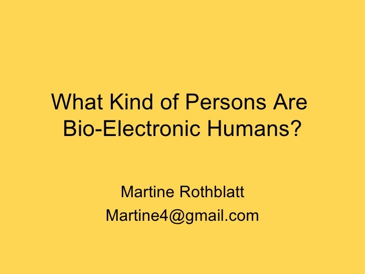 What Kind of Persons Are  Bio-Electronic Humans? Martine Rothblatt [email_address]
