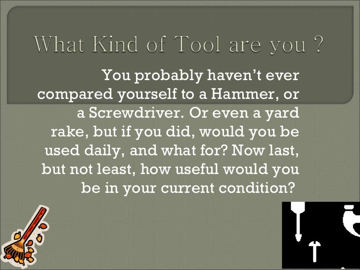 You probably haven't ever compared yourself to a Hammer, or a Screwdriver. Or even a yard rake, but if you did, would you ...