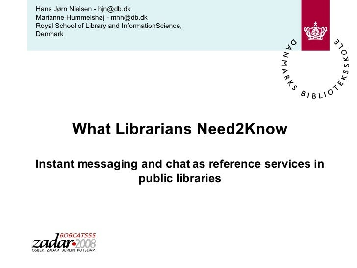 What Librarians Need2Know Instant messaging and chat as reference services in public libraries Hans Jørn Nielsen - hjn@db....
