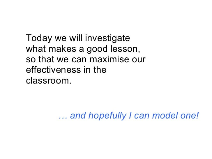Today we will investigate what makes a good lesson, so that we can maximise our effectiveness in the classroom. …  and hop...