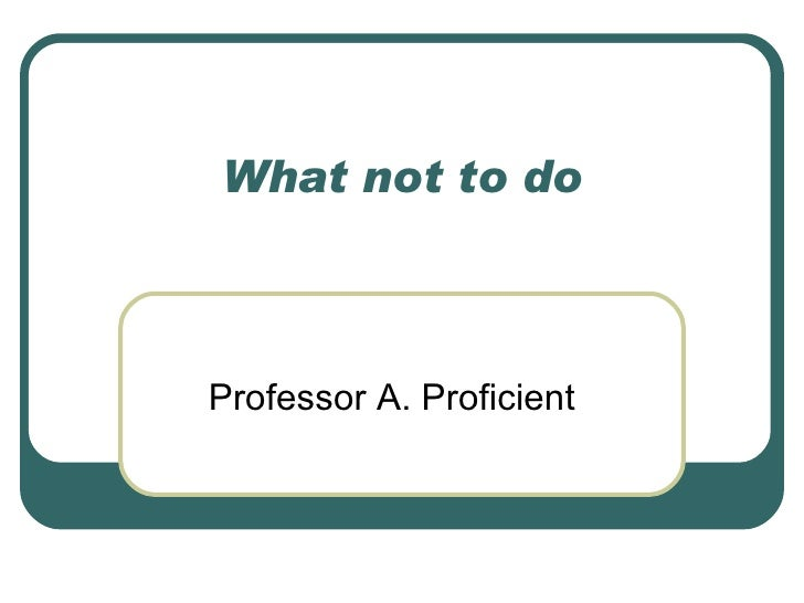 What not to do Professor A. Proficient