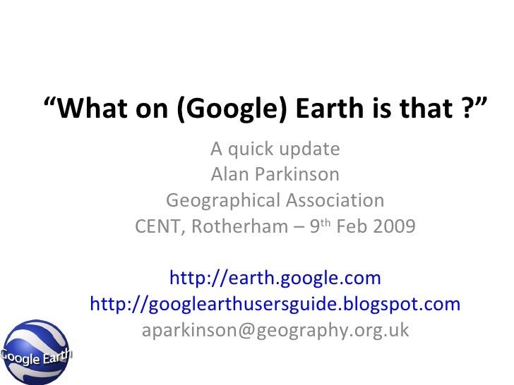 """"""" What on (Google) Earth is that ?"""" A quick update Alan Parkinson Geographical Association CENT, Rotherham – 9 th  Feb 200..."""