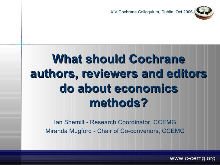 What should Cochrane authors, reviewers and editors do about economics methods? Ian Shemilt - Research Coordinator, CCEMG ...
