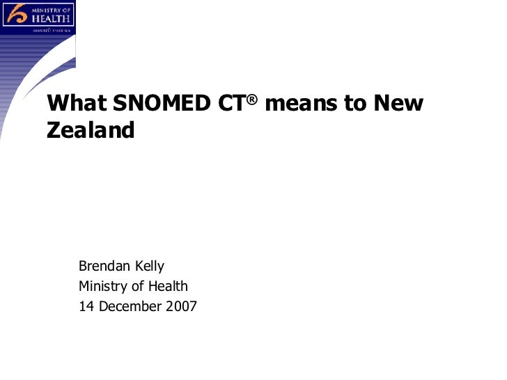 What SNOMED CT ®  means to New Zealand Brendan Kelly Ministry of Health 14 December 2007