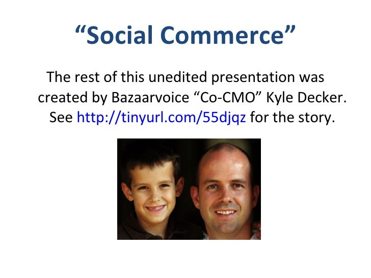 """"""" Social Commerce"""" <ul><li>The rest of this unedited presentation was created by Bazaarvoice """"Co-CMO"""" Kyle Decker. See  ht..."""