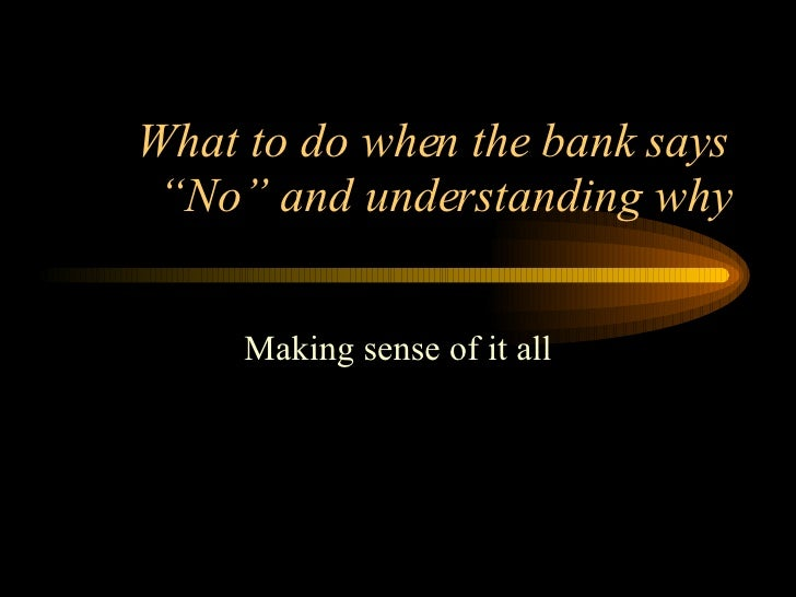 """What to do when the bank says """"No"""" and understanding why Making sense of it all"""