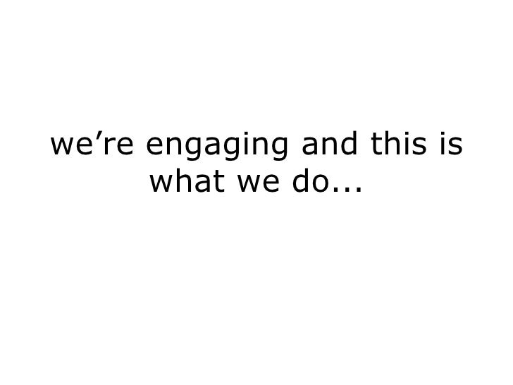 we're engaging and this is what we do...