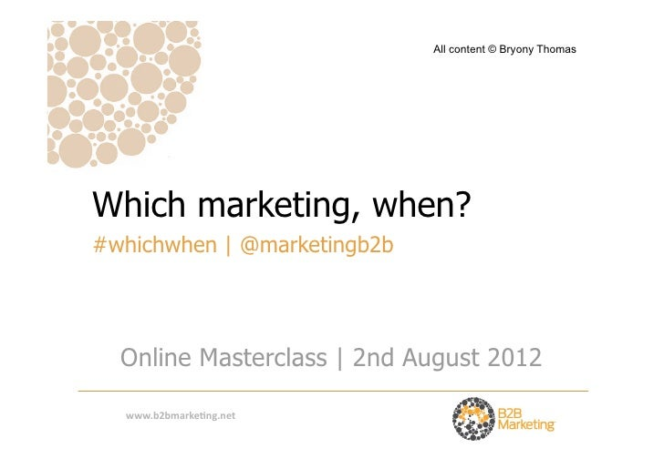 All content © Bryony ThomasWhich marketing, when?#whichwhen | @marketingb2b  Online Masterclass | 2nd August 2012  www.b2b...