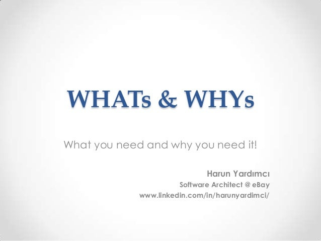 WHATs & WHYs What you need and why you need it! Harun Yardımcı Software Architect @ eBay www.linkedin.com/in/harunyardimci/