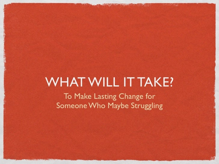 WHAT WILL IT TAKE?    To Make Lasting Change for  Someone Who Maybe Struggling