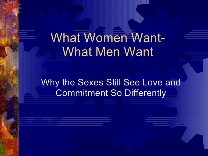 Why the Sexes Still See Love and Commitment So Differently What Women Want- What Men Want