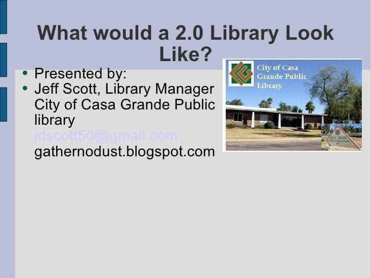 What would a 2.0 Library Look Like? <ul><li>Presented by: </li></ul><ul><li>Jeff Scott, Library Manager City of Casa Grand...