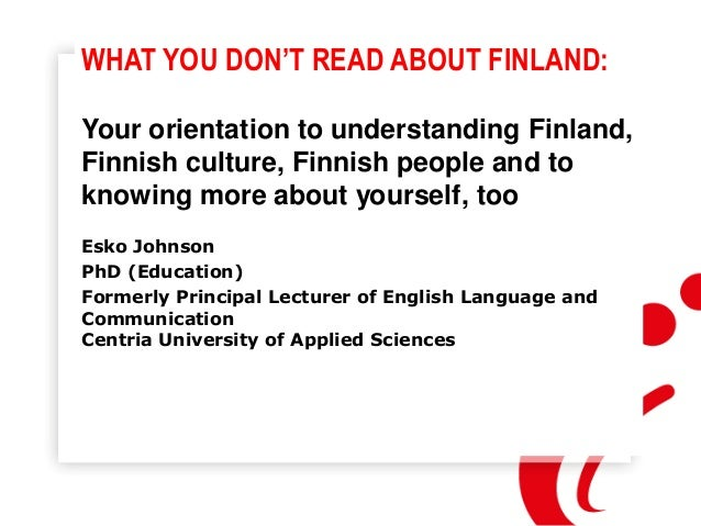 WHAT YOU DON'T READ ABOUT FINLAND: Your orientation to understanding Finland, Finnish culture, Finnish people and to knowi...