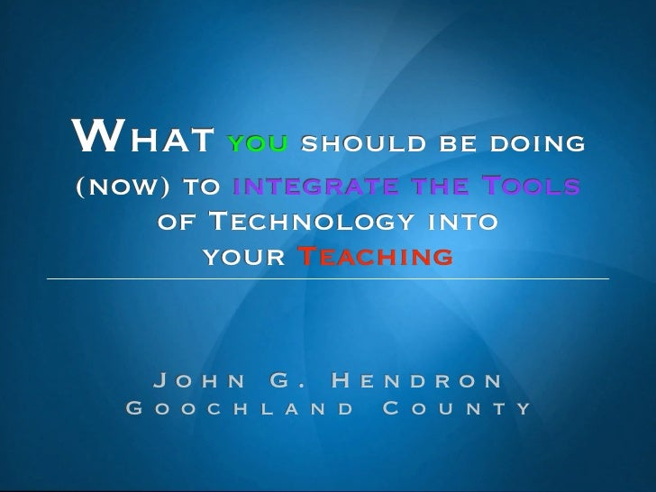 What you should be doing (now) to integrate the Tools     of Technology into        your Teaching       John G. Hendron   ...