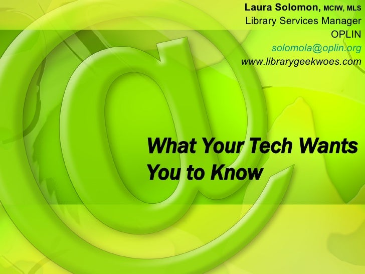 What Your Tech Wants You to Know Laura Solomon,   MCIW, MLS Library Services Manager OPLIN [email_address] www.librarygeek...