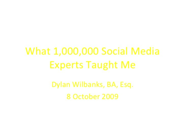 What 1,000,000 Social Media Experts Taught Me Dylan Wilbanks, BA, Esq. 8 October 2009