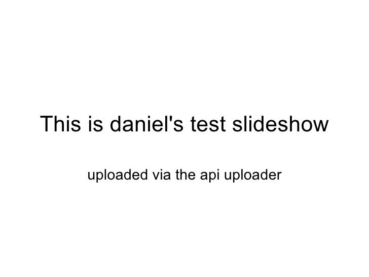 This is daniel's test slideshow uploaded via the api uploader