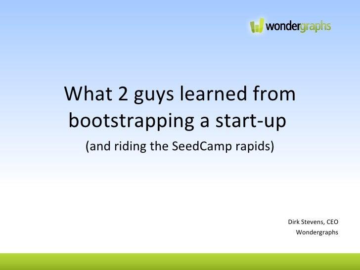 <ul><li>What 2 guys learned from bootstrapping a start-up  </li></ul><ul><li>(and riding the SeedCamp rapids) </li></ul><u...