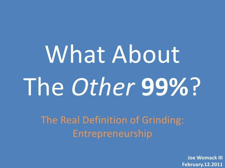 What AboutThe Other 99%? The Real Definition of Grinding:       Entrepreneurship                                  Joe Woma...