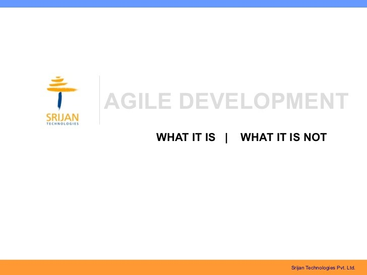 AGILE DEVELOPMENT   WHAT IT IS |   WHAT IT IS NOT                          Srijan Technologies Pvt. Ltd.