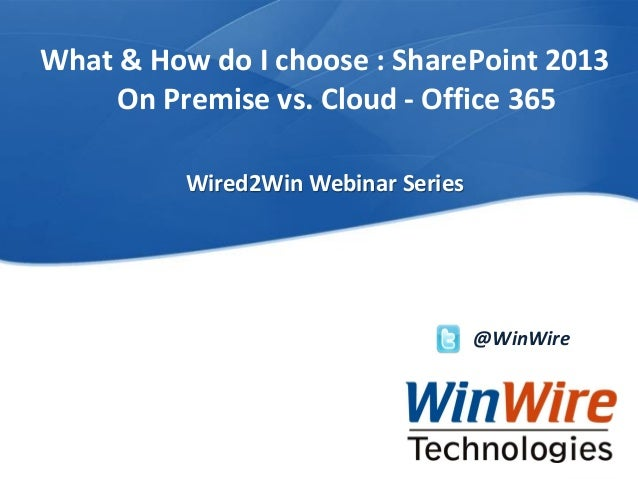 What & How do I choose : SharePoint 2013 On Premise vs. Cloud - Office 365 Wired2Win Webinar Series  @WinWire  WinWire Tec...