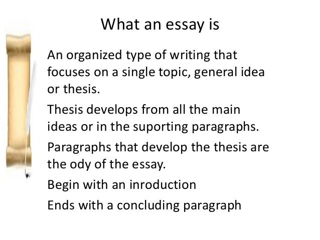 What an essay is An organized type of writing that focuses on a single topic, general idea or thesis. Thesis develops from...