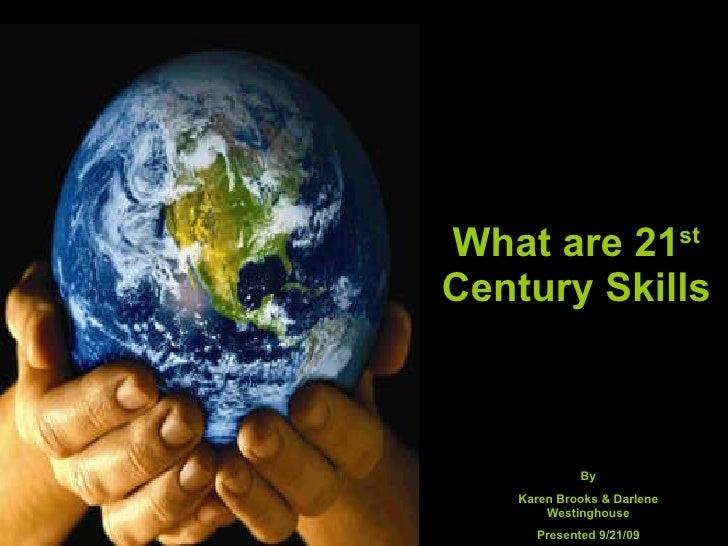 What are 21 st  Century Skills By Karen Brooks & Darlene Westinghouse Presented 9/21/09