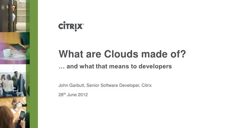 What are Clouds made of?… and what that means to developersJohn Garbutt, Senior Software Developer, Citrix28th June 2012