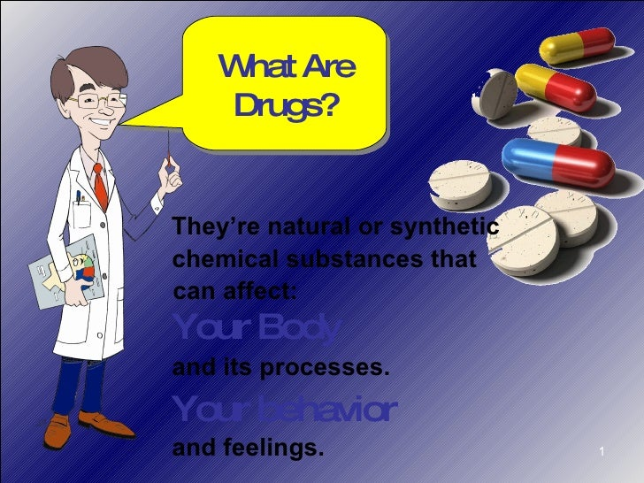 What Are Drugs? Your Body and its processes. and feelings. Your behavior They're natural or synthetic chemical substances ...